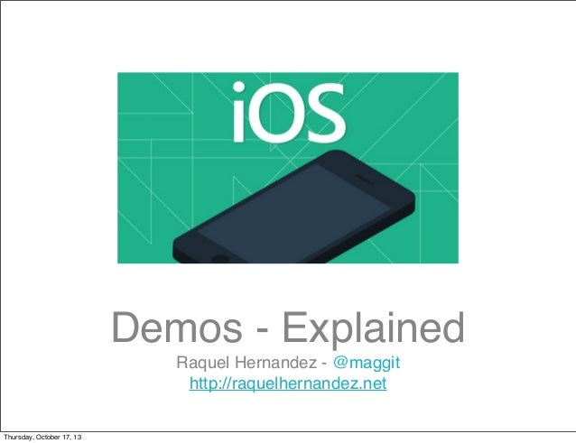 Demos - Explained Raquel Hernandez - @maggit http://raquelhernandez.net Thursday, October 17, 13