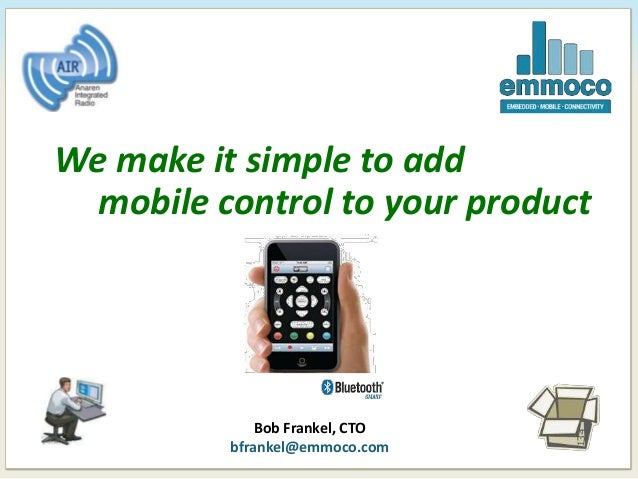 B We make it simple to add mobile control to your product Bob Frankel, CTO bfrankel@emmoco.com