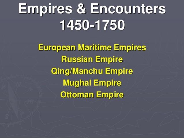 Empires & Encounters 1450-1750 European Maritime Empires Russian Empire Qing/Manchu Empire Mughal Empire Ottoman Empire