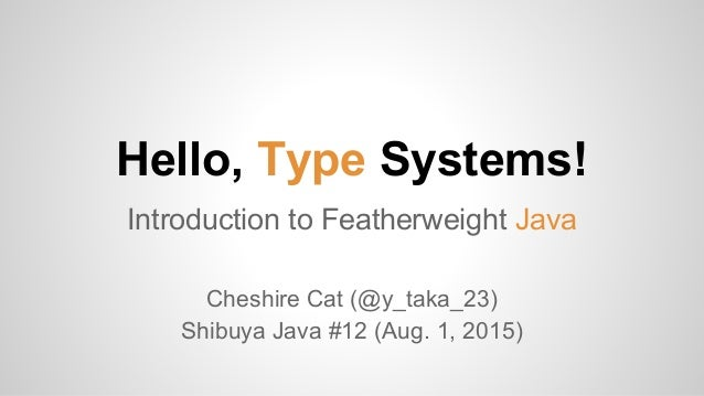 Hello, Type Systems! Introduction to Featherweight Java Cheshire Cat (@y_taka_23) Shibuya Java #12 (Aug. 1, 2015)