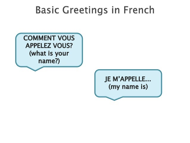 JE M'APPELLE... (my name is) COMMENT VOUS APPELEZ VOUS? (what is your name?)