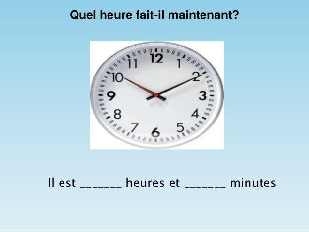 Quel heure fait-il maintenant? Il est _______ heures et _______ minutes
