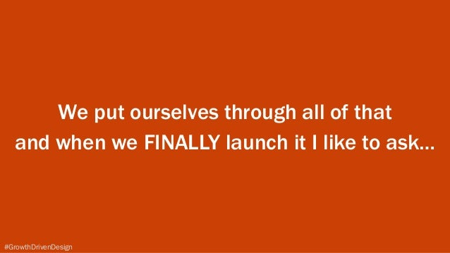 #GrowthDrivenDesign We put ourselves through all of that and when we FINALLY launch it I like to ask…