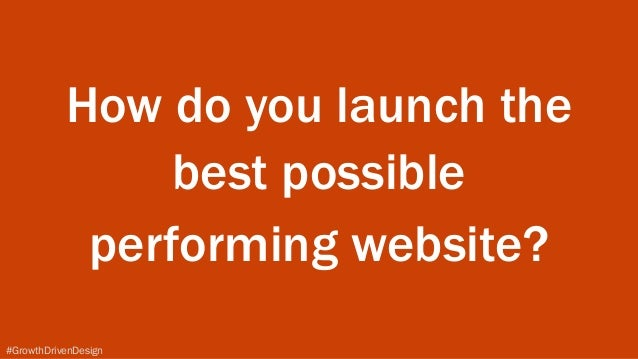 #GrowthDrivenDesign How do you launch the best possible