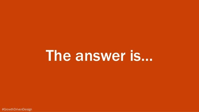 #GrowthDrivenDesign The answer is…
