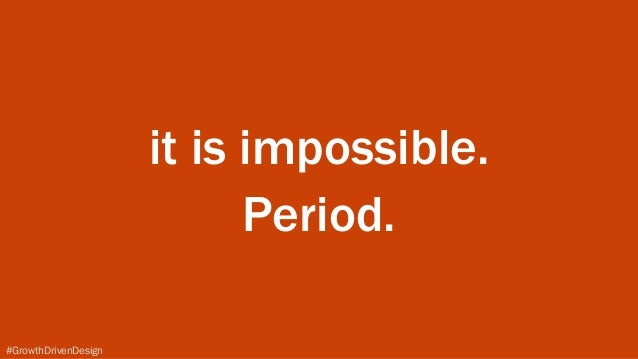 #GrowthDrivenDesign it is impossible. Period.