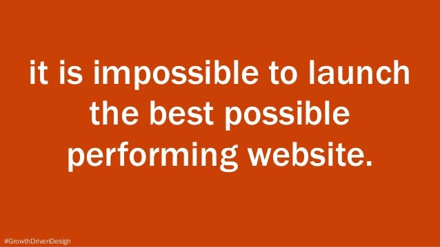#GrowthDrivenDesign it is impossible to launch the best possible performing website.
