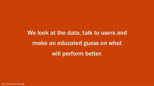 #GrowthDrivenDesign We look at the data, talk to users and make an educated guess on what will perform better.