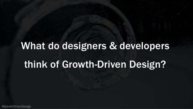 #GrowthDrivenDesign What do designers & developers think of Growth-Driven Design?