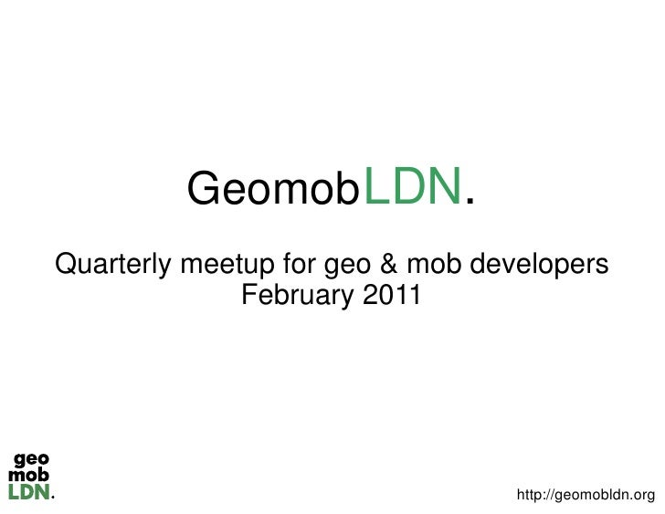 Geomob LDN.          eomobQuarterly meetup for geo & mob developers              February 2011                            ...