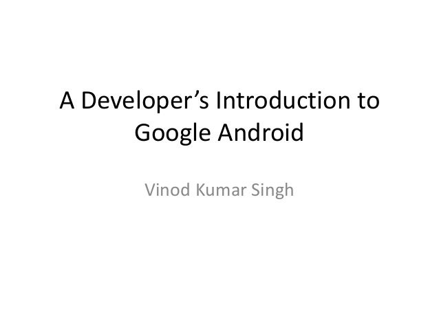 A Developer's Introduction to      Google Android       Vinod Kumar Singh