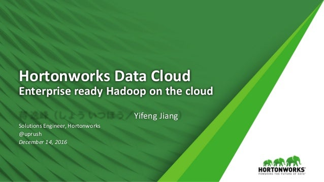 1 ©	Hortonworks	Inc.	2011	– 2016.	All	Rights	Reserved Hortonworks	Data	Cloud Enterprise	ready	Hadoop	on	the	cloud 蒋 逸峰(しょう...