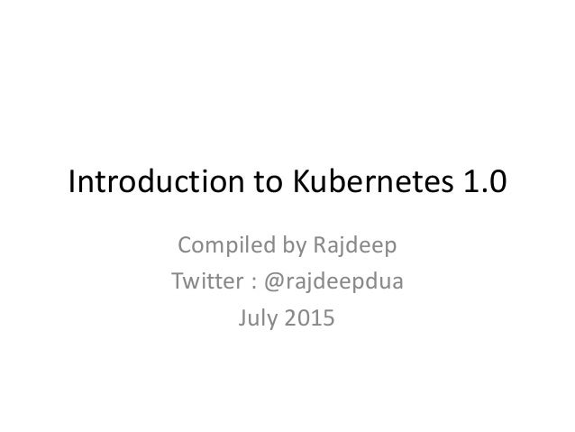 Introduction to Kubernetes 1.0 Compiled by Rajdeep Twitter : @rajdeepdua July 2015