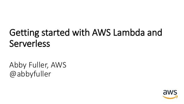 Getting started with AWS Lambda and Serverless Abby Fuller, AWS @abbyfuller