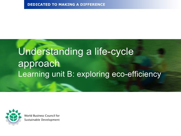 Understanding a life-cycle approach Learning unit B: exploring eco-efficiency DEDICATED TO MAKING A DIFFERENCE