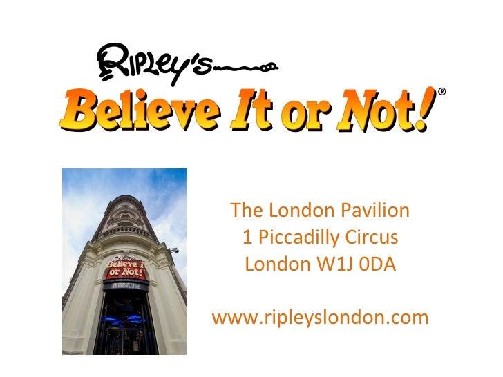 The London Pavilion 1 Piccadilly Circus London W1J 0DA www.ripleyslondon.com