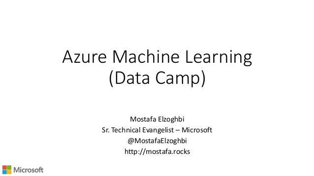 Azure Machine Learning (Data Camp) Mostafa Elzoghbi Sr. Technical Evangelist – Microsoft @MostafaElzoghbi http://mostafa.r...