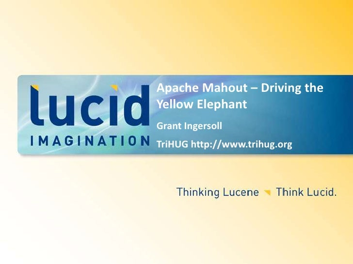 Apache Mahout – Driving the Yellow Elephant<br />Grant Ingersoll<br />TriHUG http://www.trihug.org<br />