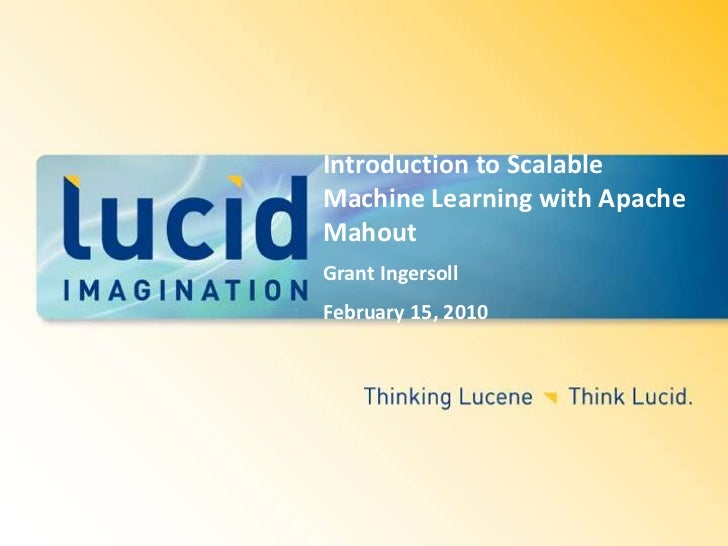 Introduction to Scalable Machine Learning with Apache Mahout <br />Grant Ingersoll<br />February 15, 2010<br />