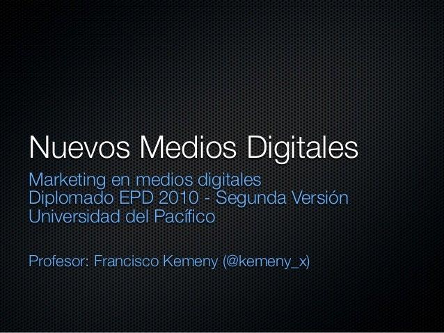 Nuevos Medios Digitales Marketing en medios digitales Diplomado EPD 2010 - Segunda Versión Universidad del Pacífico Profeso...