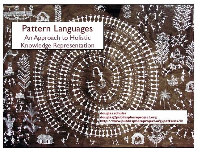 Pattern Languages An Approach to Holistic Knowledge Representation douglas schuler douglas@publicsphereproject.org http://...