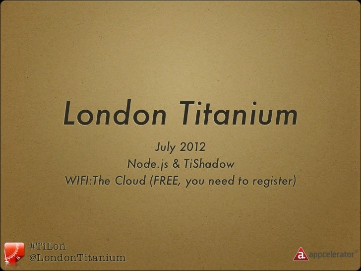 London Titanium                     July 2012                Node.js & TiShadow     WIFI:The Cloud (FREE, you need to regi...