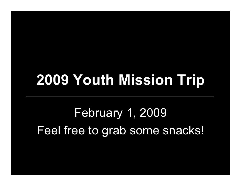 2009 Youth Mission Trip         February 1, 2009 Feel free to grab some snacks!
