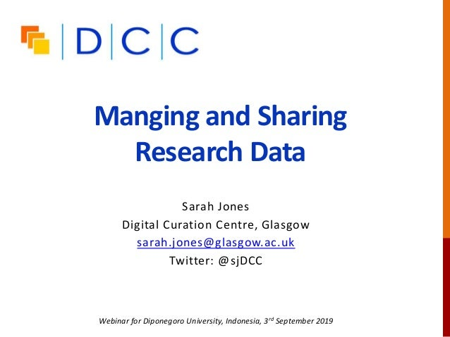 Manging and Sharing Research Data Sarah Jones Digital Curation Centre, Glasgow sarah.jones@glasgow.ac.uk Twitter: @sjDCC W...