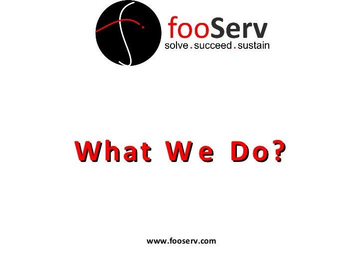 W h a t W e D o ? www.fooserv.com