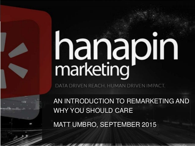 AN INTRODUCTION TO REMARKETING AND WHY YOU SHOULD CARE MATT UMBRO, SEPTEMBER 2015
