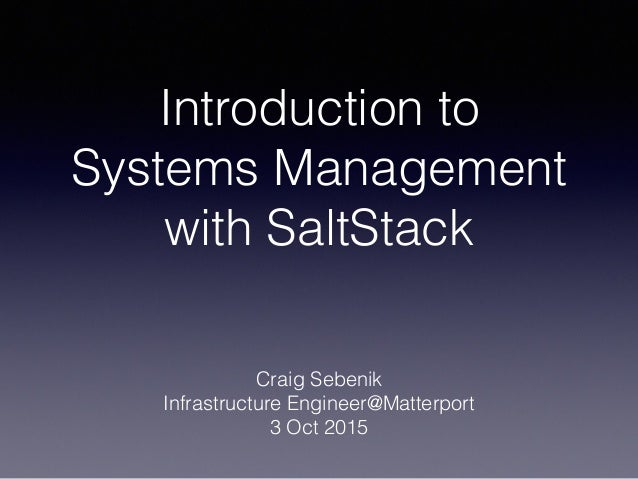 Introduction to Systems Management with SaltStack Craig Sebenik Infrastructure Engineer@Matterport 3 Oct 2015