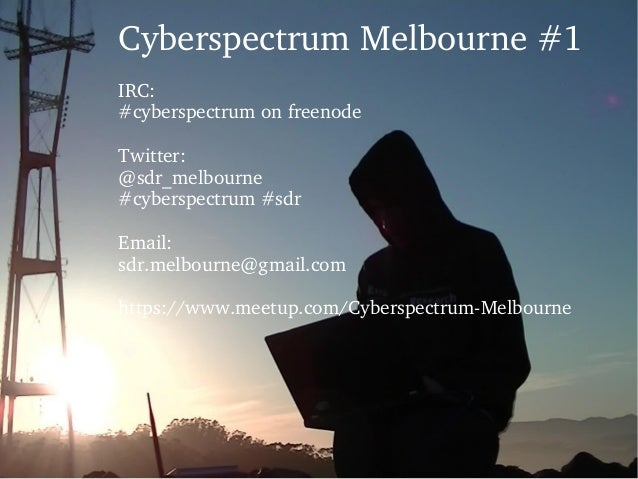 Cyberspectrum Melbourne #1  IRC: #cyberspectrum on freenode Twitter: @sdr_melbourne #cyberspectrum #sdr Email: sdr.melbour...