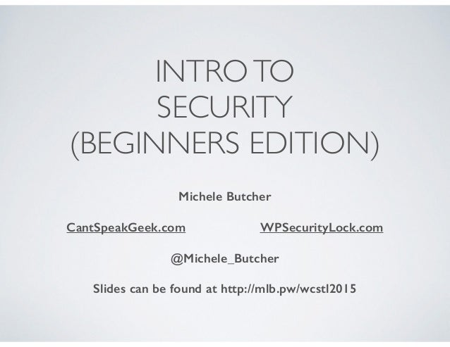 INTROTO SECURITY (BEGINNERS EDITION) Michele Butcher CantSpeakGeek.com WPSecurityLock.com @Michele_Butcher Slides can be f...