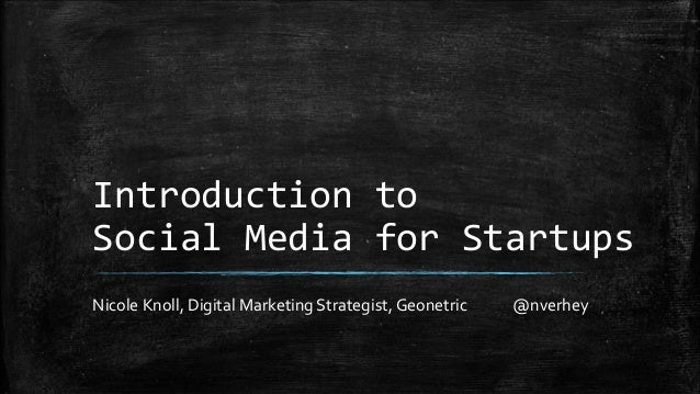Introduction to  Social Media for Startups  Nicole Knoll, Digital Marketing Strategist, Geonetric @nverhey