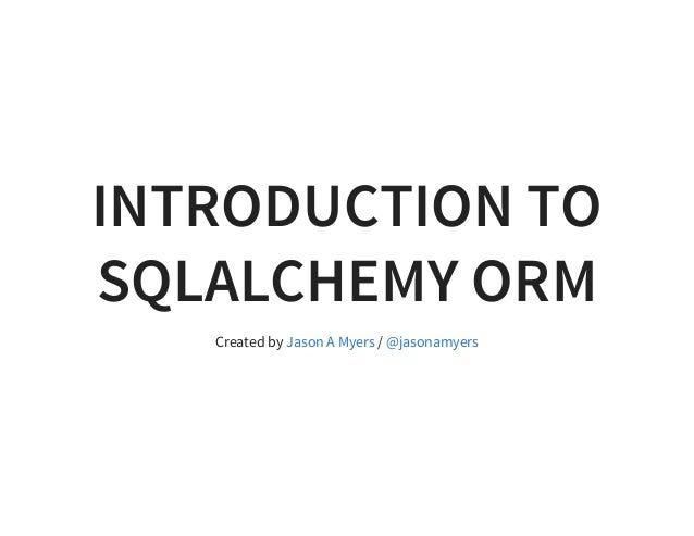 INTRODUCTION TO SQLALCHEMY ORM Created by /Jason A Myers @jasonamyers