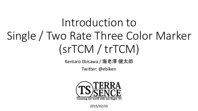 Introduction to Single / Two Rate Three Color Marker (srTCM / trTCM) Kentaro Ebisawa / 海老澤 健太郎 Twitter: @ebiken 2015/02/10