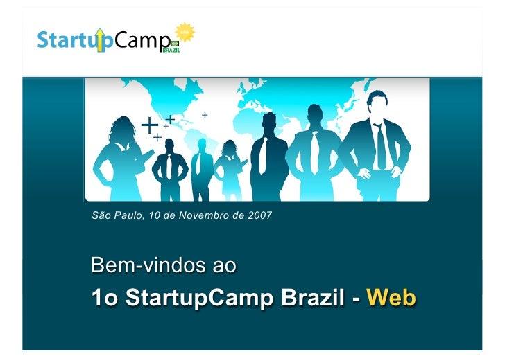 São Paulo, 10 de Novembro de 2007    Bem-vindos ao 1o StartupCamp Brazil - Web