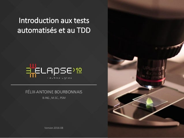 FÉLIX-ANTOINE BOURBONNAIS B.ING., M.SC., PSM Version 2016-08 Introduction aux tests automatisés et au TDD