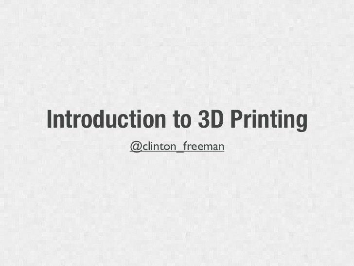 Introduction to 3D Printing        @clinton_freeman