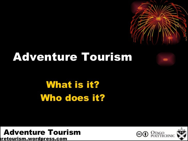 + Adventure Tourism Adventuretourism.wordpress.com Adventure Tourism What is it? Who does it?