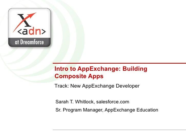 Intro to AppExchange: Building Composite Apps Sarah T. Whitlock, salesforce.com Sr. Program Manager, AppExchange Education...