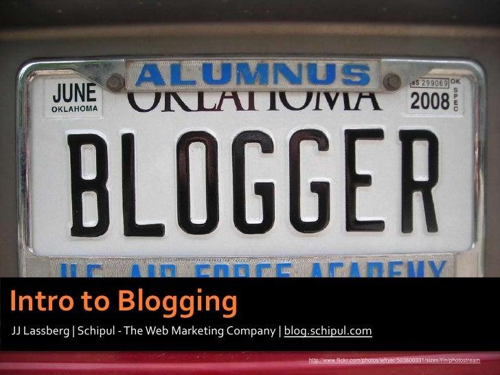 Intro to Blogging<br />JJ Lassberg | Schipul - The Web Marketing Company | blog.schipul.com<br />http://www.flickr.com/pho...