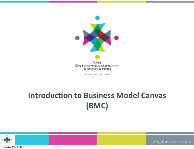 All Rights Reserved - IEA 2013www.iranea.comIntroduc)on to Business Model Canvas (BMC)Thursday, May 2, 13