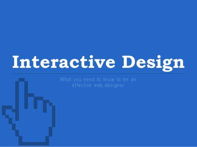 Interactive Design What you need to know to be an effective web designer