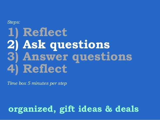 Steps:  1) 2) 3) 4)  Reflect Ask questions Answer questions Reflect  Time box 5 minutes per step  organized, gift ideas & ...