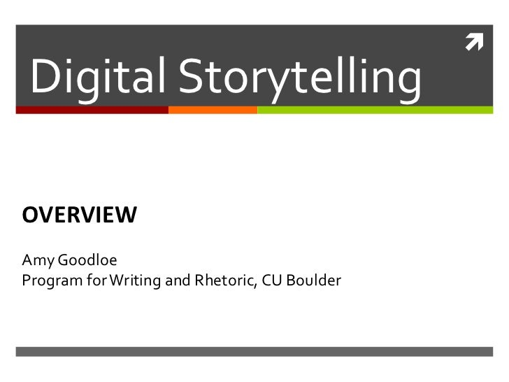 Digital StorytellingOVERVIEWAmy GoodloeProgram for Writing and Rhetoric, CU Boulder