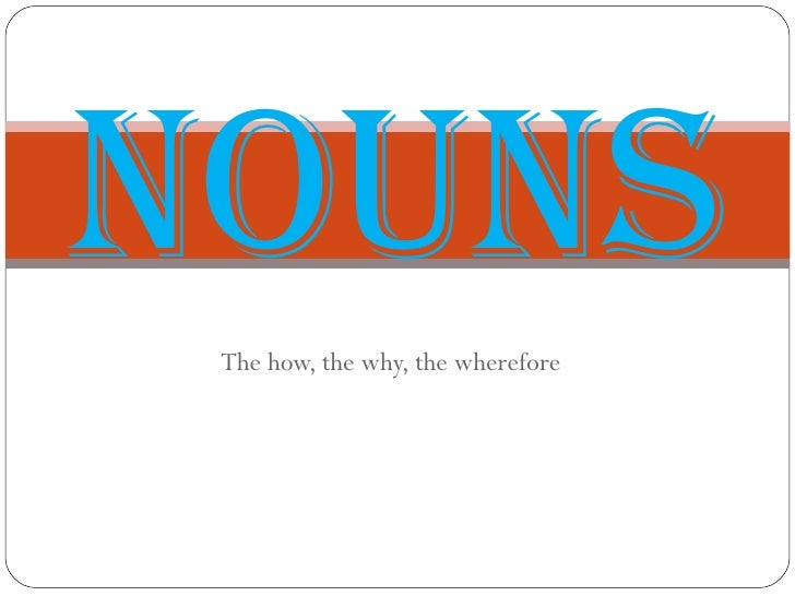 The how, the why, the wherefore Nouns