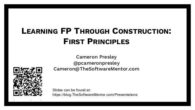 @pcameronpresley@pcameronpresley LEARNING FP THROUGH CONSTRUCTION: FIRST PRINCIPLES Cameron Presley @pcameronpresley Camer...