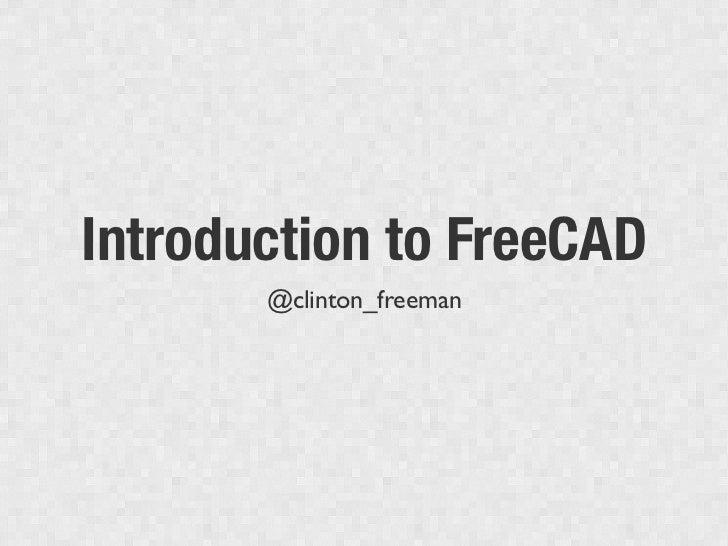 Introduction to FreeCAD       @clinton_freeman