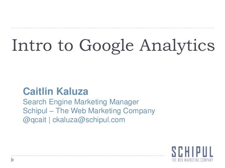 Intro to Google Analytics<br />Caitlin Kaluza<br />Search Engine Marketing Manager<br />Schipul – The Web Marketing Compan...